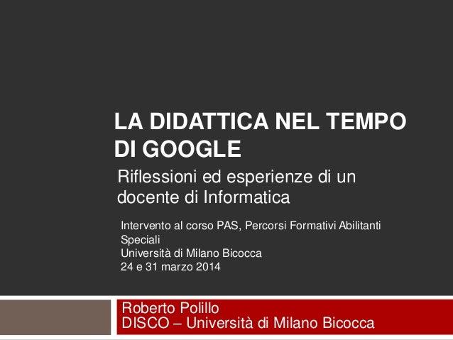 LA DIDATTICA NEL TEMPO DI GOOGLE Roberto Polillo DISCO – Università di Milano Bicocca Riflessioni ed esperienze di un doce...