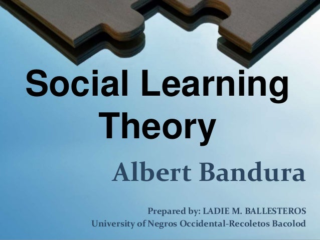 Social LearningTheoryAlbert BanduraPrepared by: LADIE M. BALLESTEROSUniversity of Negros Occidental-Recoletos Bacolod