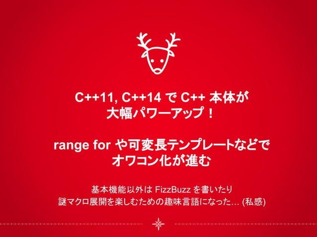 C++11, C++14 で C++ 本体が 大幅パワーアップ! range for や可変長テンプレートなどで オワコン化が進む 基本機能以外は FizzBuzz を書いたり 謎マクロ展開を楽しむための趣味言語になった… (私感)