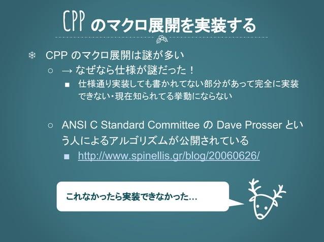 ❄ CPP のマクロ展開は謎が多い ○ → なぜなら仕様が謎だった! ■ 仕様通り実装しても書かれてない部分があって完全に実装 できない・現在知られてる挙動にならない ○ ANSI C Standard Committee の Dave Pro...