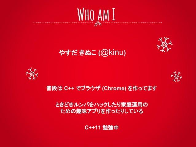 やすだ きぬこ (@kinu) WhoamI 普段は C++ でブラウザ (Chrome) を作ってます ときどきルンバをハックしたり家庭運用の ための趣味アプリを作ったりしている C++11 勉強中