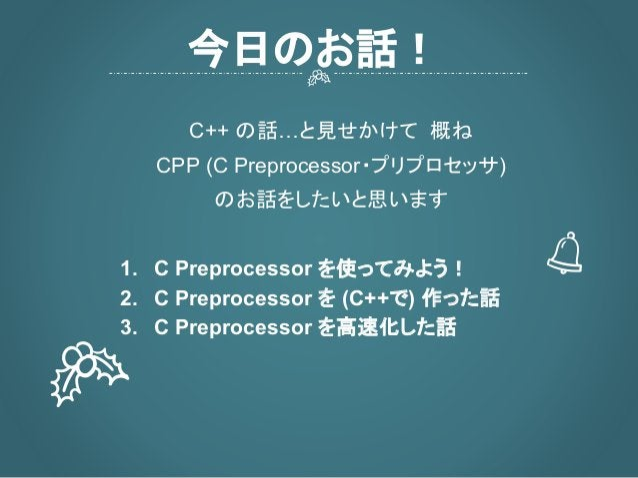 C++ の話…と見せかけて 概ね CPP (C Preprocessor・プリプロセッサ) のお話をしたいと思います 1. C Preprocessor を使ってみよう! 2. C Preprocessor を (C++で) 作った話 3. C...