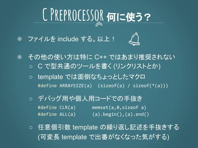 ❄ ファイルを include する。以上! ❄ その他の使い方は特に C++ ではあまり推奨されない ○ C で型共通のツールを書く (リンクリストとか) ○ template では面倒なちょっとしたマクロ ○ デバッグ用や個人用コードでの手...