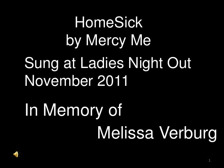 HomeSick     by Mercy MeSung at Ladies Night OutNovember 2011In Memory of        Melissa Verburg                           1