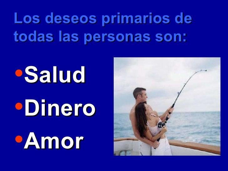 Los deseos primarios de todas las personas son: <ul><li>Salud </li></ul><ul><li>Dinero  </li></ul><ul><li>Amor </li></ul>