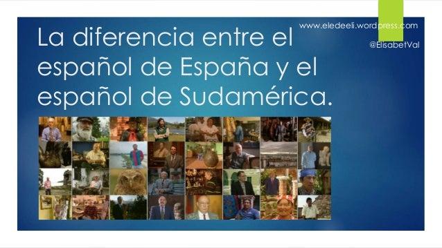 La diferencia entre el español de España y el español de Sudamérica. www.eledeeli.wordpress.com @ElisabetVal