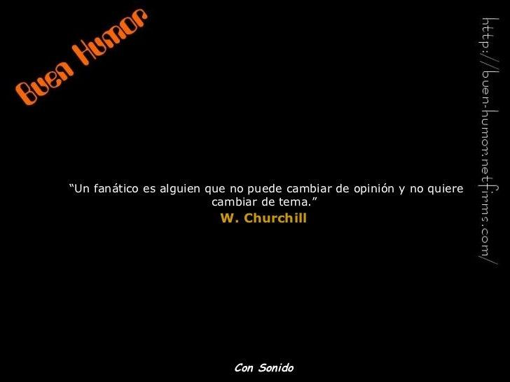 """"""" Un fanático es alguien que no puede cambiar de opinión y no quiere cambiar de tema.""""   W. Churchill   Con Sonido"""