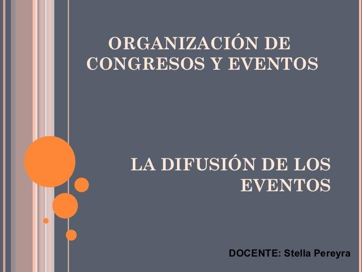 ORGANIZACIÓN DECONGRESOS Y EVENTOS   LA DIFUSIÓN DE LOS             EVENTOS           DOCENTE: Stella Pereyra