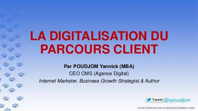 LA DIGITALISATION DU PARCOURS CLIENT Par POUDJOM Yannick (MBA) CEO CMS (Agence Digital) Internet Marketer, Business Growth...