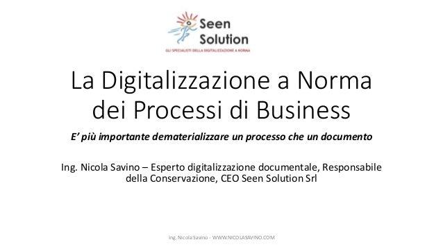 La Digitalizzazione a Norma dei Processi di Business E' più importante dematerializzare un processo che un documento Ing. ...