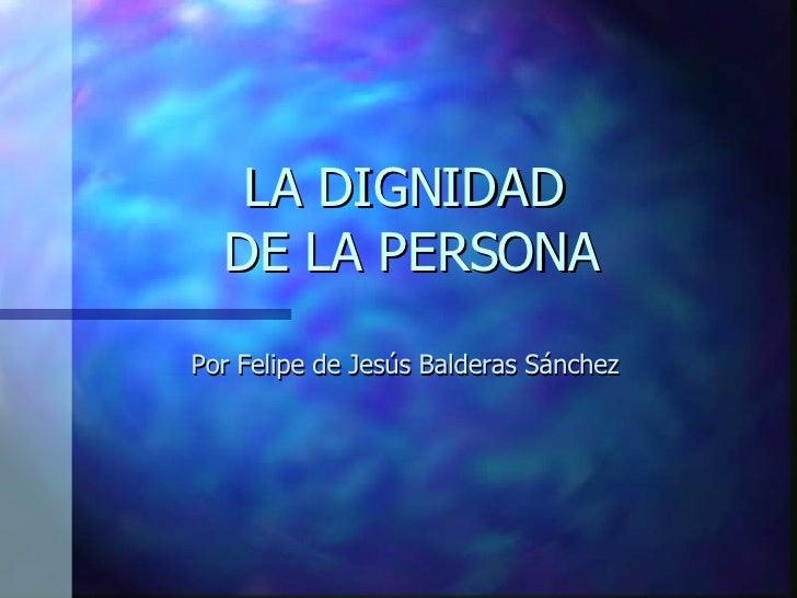 LA DIGNIDAD  DE LA PERSONA Por Felipe de Jesús Balderas Sánchez