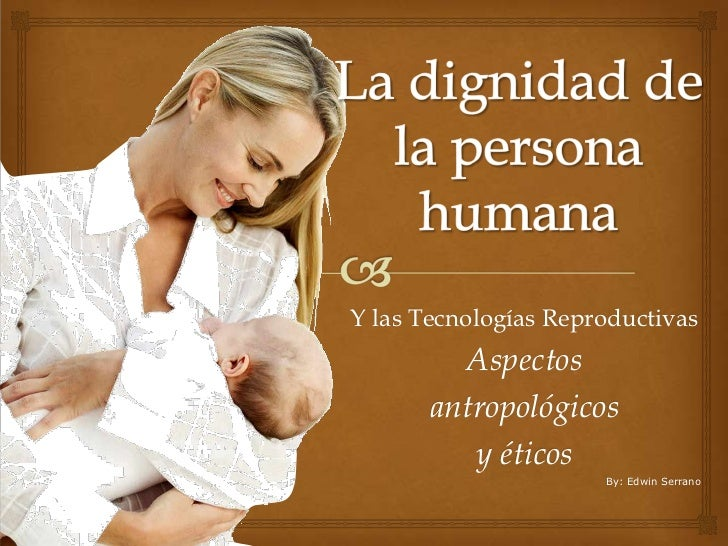 La dignidad de la persona humana<br />Y las Tecnologías Reproductivas <br />Aspectos <br />antropológicos <br />y éticos<b...