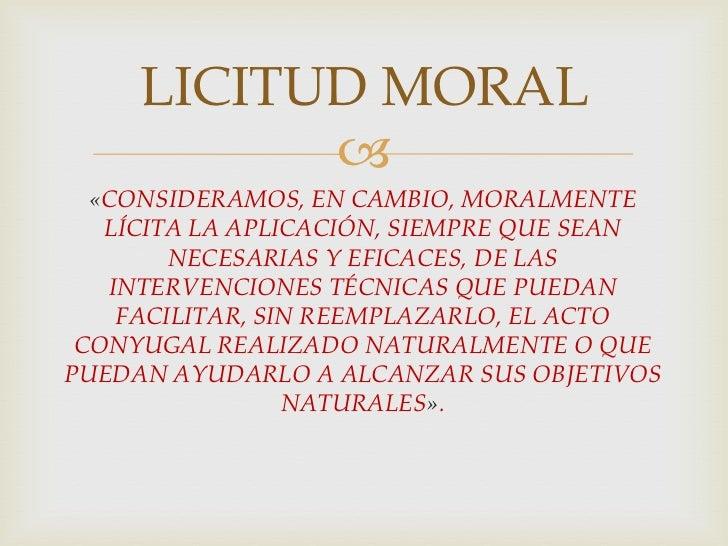 LICITUD MORAL<br />«CONSIDERAMOS, EN CAMBIO, MORALMENTE LÍCITA LA APLICACIÓN, SIEMPRE QUE SEAN NECESARIAS Y EFICACES, DE L...