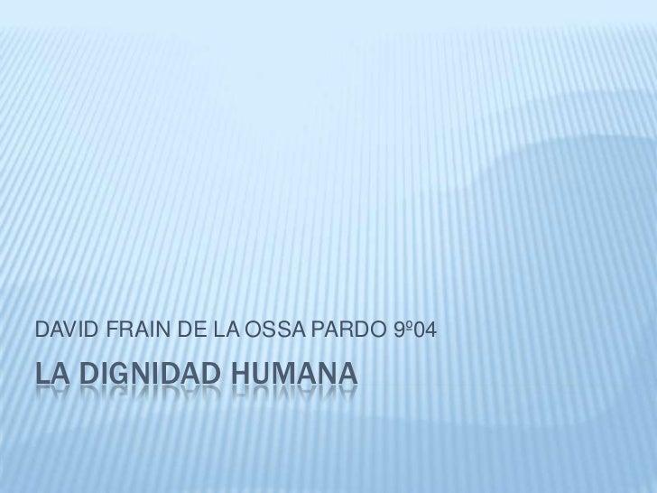 DAVID FRAIN DE LA OSSA PARDO 9º04  LA DIGNIDAD HUMANA