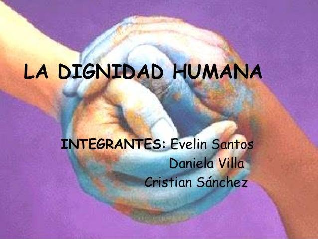 LA DIGNIDAD HUMANA  INTEGRANTES: Evelin Santos               Daniela Villa           Cristian Sánchez