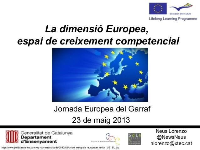 La dimensió Europea,espai de creixement competencialJornada Europea del Garraf23 de maig 2013Neus Lorenzo@NewsNeusnlorenzo...