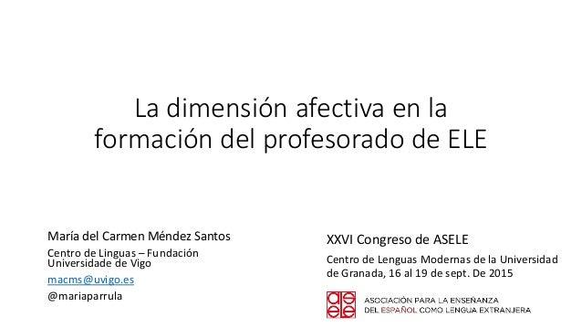 La dimensión afectiva en la formación del profesorado de ELE María del Carmen Méndez Santos Centro de Linguas – Fundación ...