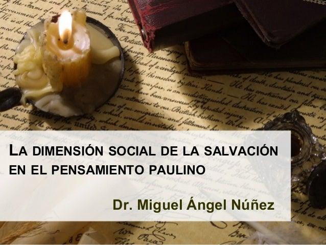 LA DIMENSIÓN SOCIAL DE LA SALVACIÓN EN EL PENSAMIENTO PAULINO Dr. Miguel Ángel Núñez