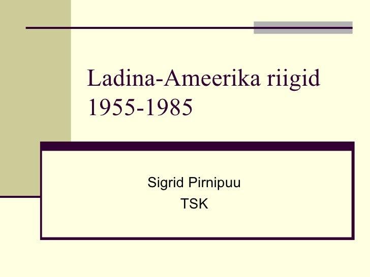 Ladina-Ameerika riigid 1955-1985 Sigrid Pirnipuu TSK