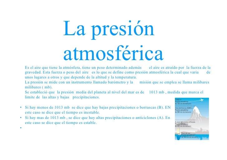 La presión                         atmosférica   Es el aire que tiene la atmósfera, tiene un peso determinado además    el...