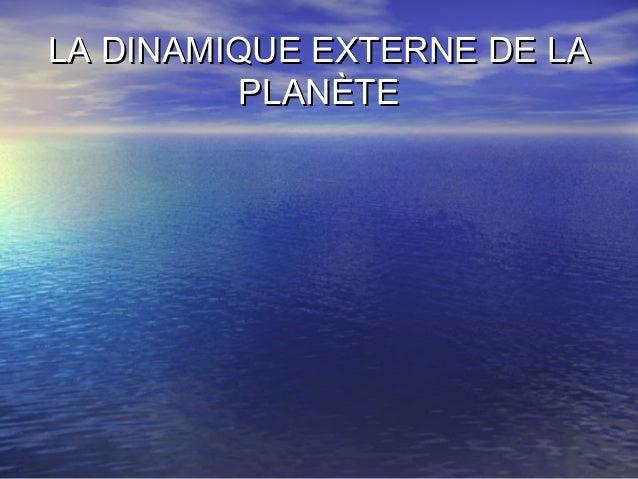 LA DINAMIQUE EXTERNE DE LALA DINAMIQUE EXTERNE DE LA PLANÈTEPLANÈTE