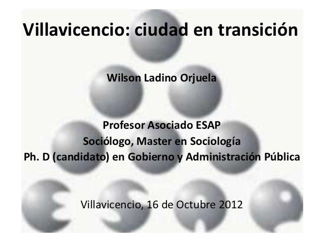 Villavicencio: ciudad en transición                Wilson Ladino Orjuela                Profesor Asociado ESAP            ...