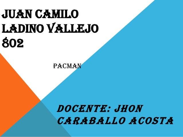JUAN CAMILO LADINO VALLEJO 802 DOCENTE: JHON CARABALLO ACOSTA PACMAN