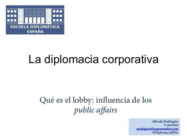 La diplomacia corporativa  Qué es el lobby: influencia de los public affairs Alfredo Rodríguez Consultor arodriguez@argcons...