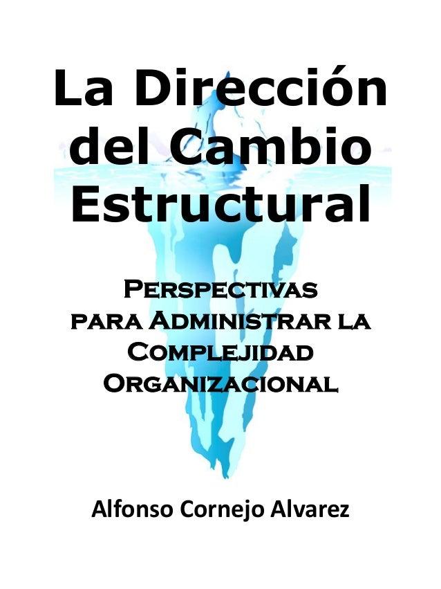 La Direccióndel CambioEstructuralPerspectivaspara Administrar laComplejidadOrganizacionalAlfonso Cornejo Alvarez