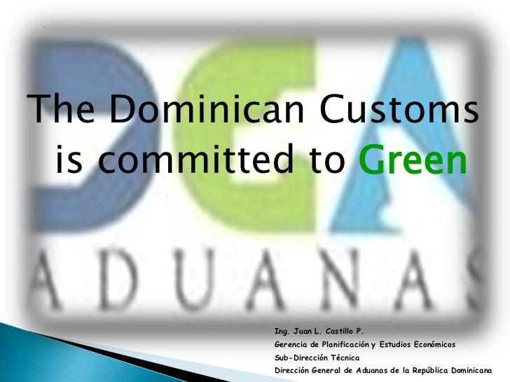 The Dominican Customs is committed to Green           Ing. Juan L. Castillo P.           Gerencia de Planificación y Estud...