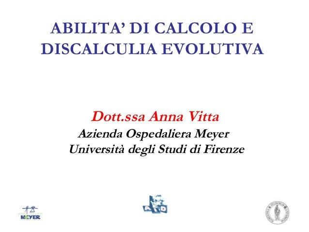 ABILITA' DI CALCOLO EDISCALCULIA EVOLUTIVADott.ssa Anna VittaAzienda Ospedaliera MeyerUniversità degli Studi di Firenze