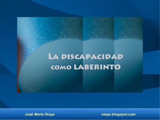 José María Olayo olayo.blogspot.com La discapacidad como laberinto