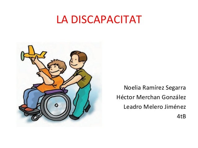 LA DISCAPACITAT Noelia Ramírez Segarra Héctor Merchan González Leadro Melero Jiménez 4tB
