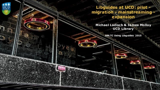 Libguides at UCD: pilot - migration - mainstreaming - expansion Michael Ladisch & James Molloy UCD Library ANLTC Using Lib...