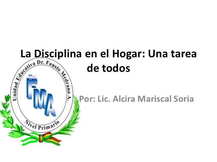 La Disciplina en el Hogar: Una tarea de todos<br />Por: Lic. Alcira Mariscal Soria <br />