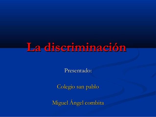 La discriminación Presentado: Colegio san pablo Miguel Ángel combita