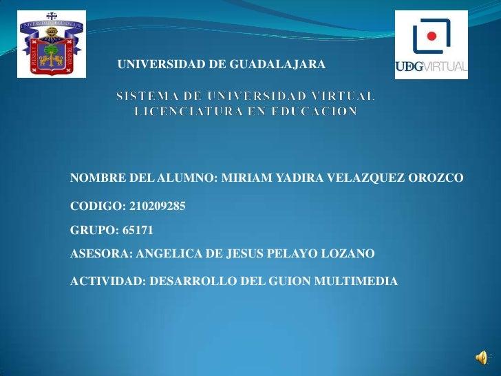 UNIVERSIDAD DE GUADALAJARANOMBRE DEL ALUMNO: MIRIAM YADIRA VELAZQUEZ OROZCOCODIGO: 210209285GRUPO: 65171ASESORA: ANGELICA ...