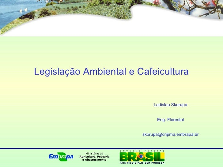 Legislação Ambiental e Cafeicultura Ladislau Skorupa Eng. Florestal [email_address]