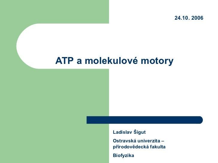 ATP a molekulové motory Ladislav Šigut Ostravská univerzita – přírodovědecká fakulta Biofyzika 24.10. 2006
