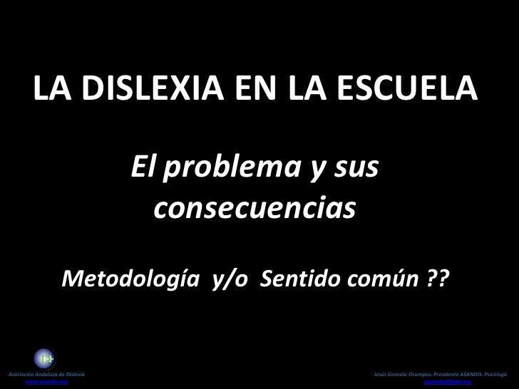 La Dislexia en la Escuela<br />El problema y sus consecuencias<br />Metodología  y/o  Sentido común ??<br />Asociación And...