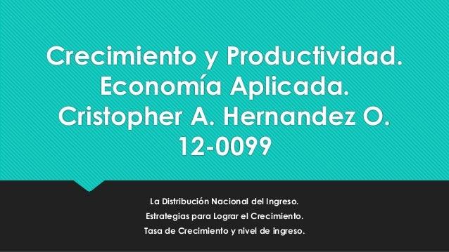 Crecimiento y Productividad. Economía Aplicada. Cristopher A. Hernandez O. 12-0099 La Distribución Nacional del Ingreso. E...
