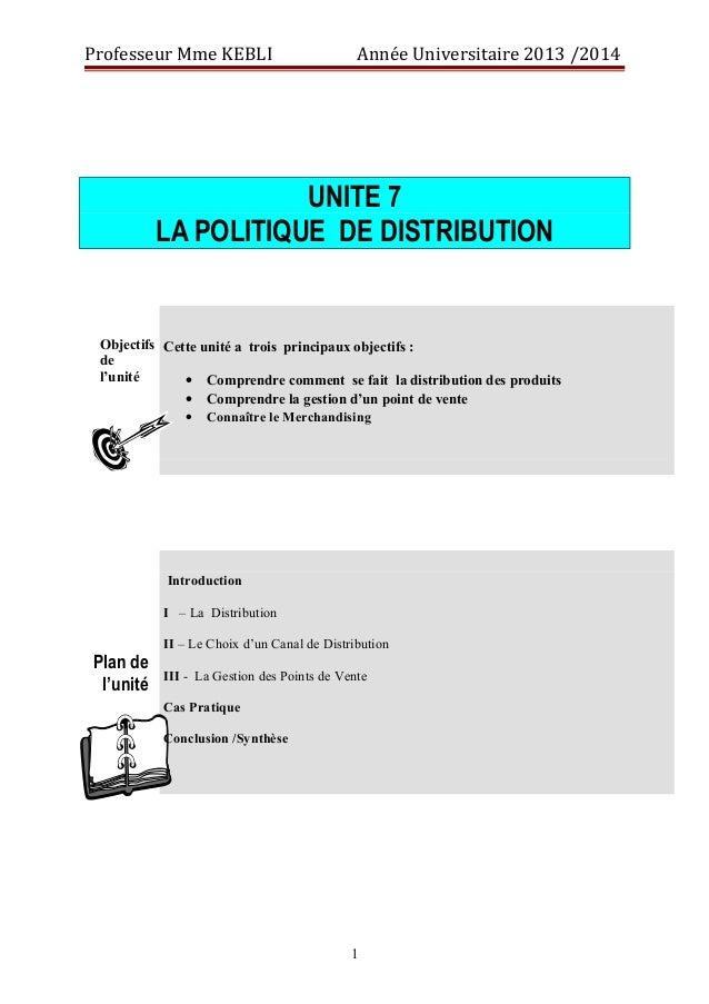 Professeur Mme KEBLI Année Universitaire 2013 /2014  UNITE 7  LA POLITIQUE DE DISTRIBUTION  Objectifs  de  l'unité  Cette ...