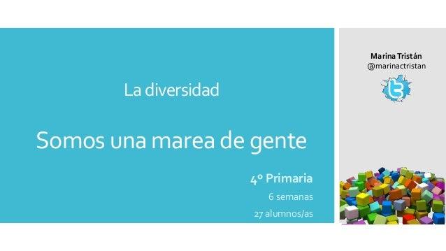 La diversidad Somos una marea de gente 4º Primaria 6 semanas 27 alumnos/as MarinaTristán @marinactristan