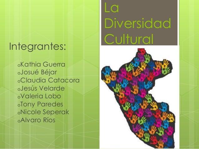 La Diversidad CulturalIntegrantes: oKathia Guerra oJosué Béjar oClaudia Catacora oJesús Velarde oValeria Lobo oTony Parede...