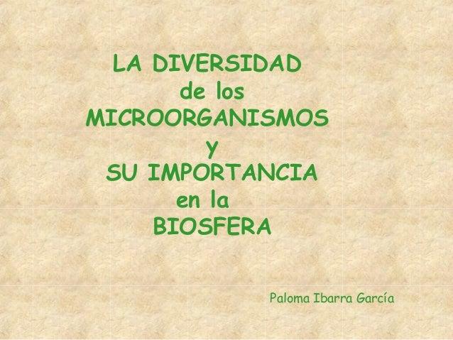 LA DIVERSIDAD de los MICROORGANISMOS y SU IMPORTANCIA en la BIOSFERA Paloma Ibarra García