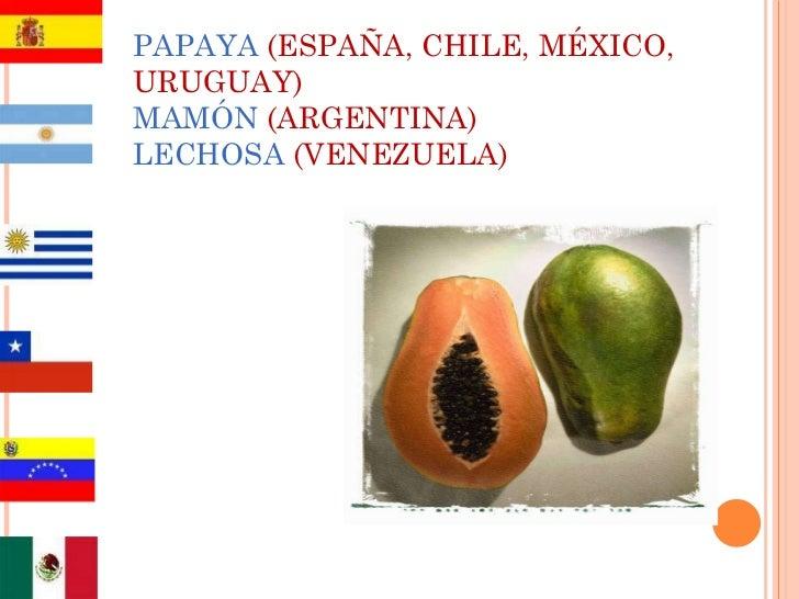 PAPAYA   (ESPAÑA, CHILE, MÉXICO, URUGUAY) MAMÓN  (ARGENTINA) LECHOSA   (VENEZUELA)
