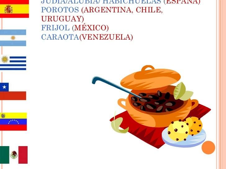 JUDÍA/ALUBÍA/ HABICHUELAS  ( ESPAÑA) POROTOS   (ARGENTINA, CHILE, URUGUAY) FRIJOL  ( MÉXICO) CARAOTA (VENEZUELA)
