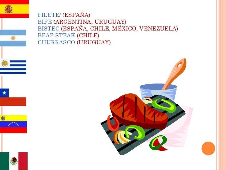 FILETE/  (ESPAÑA) BIFE  (ARGENTINA, URUGUAY) BISTEC  (ESPAÑA ,  CHILE, MÉXICO, VENEZUELA) BEAF-STEAK  (CHILE) CHURRASCO   ...