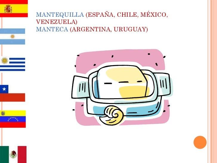 MANTEQUILLA   (ESPAÑA, CHILE, MÉXICO, VENEZUELA) MANTECA   (ARGENTINA, URUGUAY)