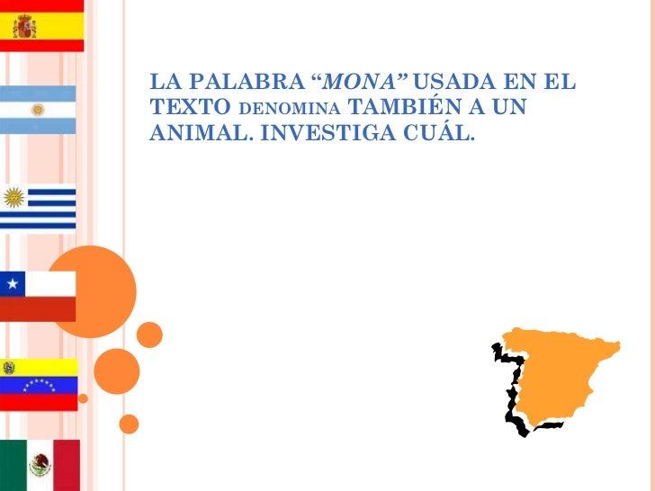 """LA PALABRA """" MONA""""  USADA EN EL TEXTO  DENOMINA  TAMBIÉN A UN ANIMAL. INVESTIGA CUÁL."""